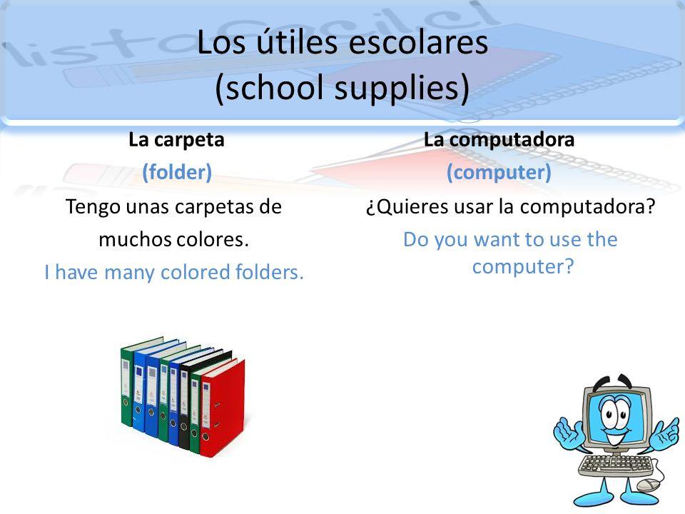 Los útiles escolares (school supplies) La carpeta (folder) Tengo unas carpetas de muchos colores. I have many colored folders. La computadora (compute