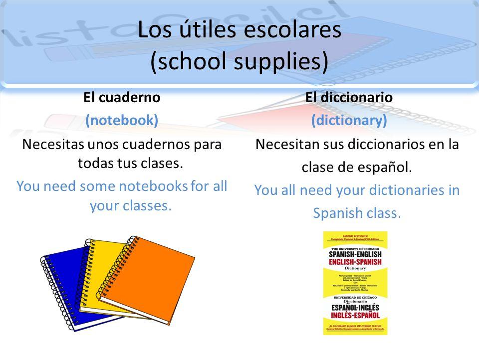 Los útiles escolares (school supplies) El cuaderno (notebook) Necesitas unos cuadernos para todas tus clases. You need some notebooks for all your cla