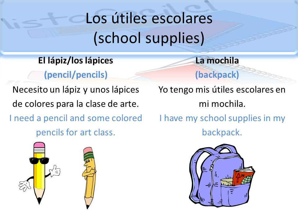 Los útiles escolares (school supplies) El lápiz/los lápices (pencil/pencils) Necesito un lápiz y unos lápices de colores para la clase de arte. I need