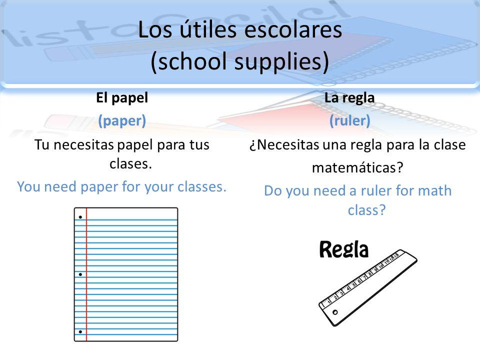 Los útiles escolares (school supplies) El papel (paper) Tu necesitas papel para tus clases. You need paper for your classes. La regla (ruler) ¿Necesit