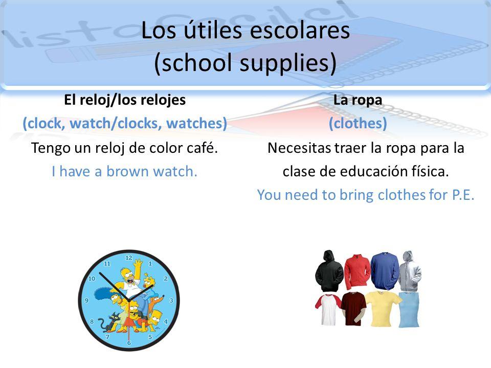 Los útiles escolares (school supplies) El reloj/los relojes (clock, watch/clocks, watches) Tengo un reloj de color café. I have a brown watch. La ropa