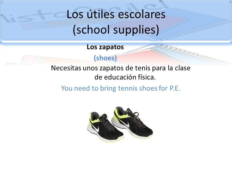 Los útiles escolares (school supplies) Los zapatos (shoes) Necesitas unos zapatos de tenis para la clase de educación física. You need to bring tennis