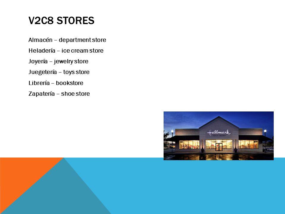 V2C8 STORES Almacén – department store Heladería – ice cream store Joyería – jewelry store Juegetería – toys store Librería – bookstore Zapatería – sh