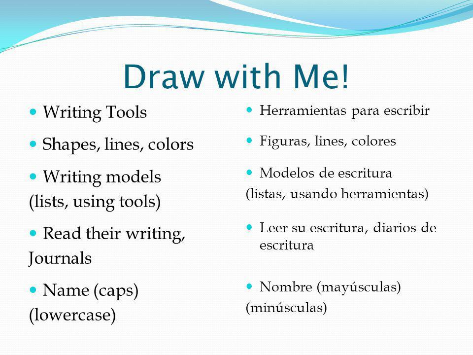 Draw with Me! Writing Tools Shapes, lines, colors Writing models (lists, using tools) Read their writing, Journals Name (caps) (lowercase) Herramienta