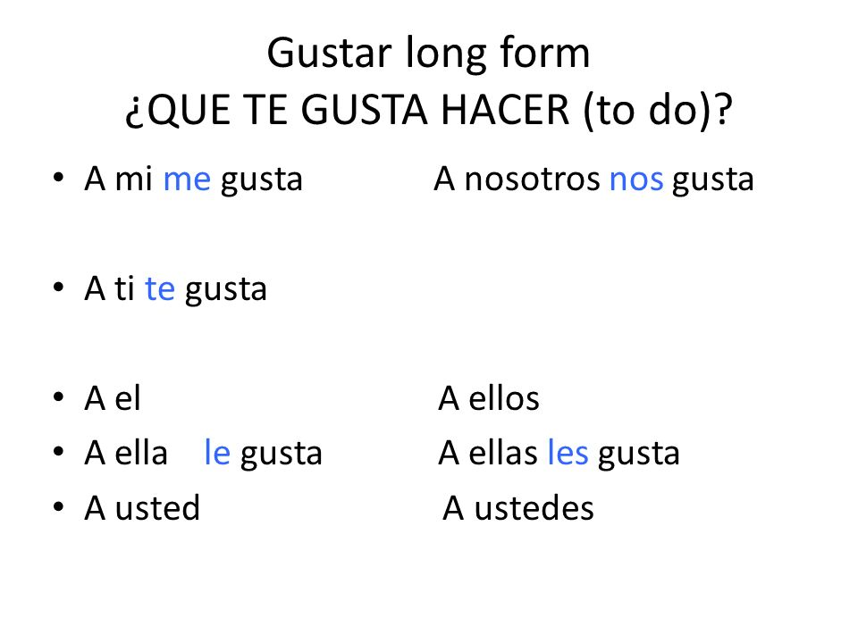 Gustar long form ¿QUE TE GUSTA HACER (to do)? A mi me gusta A nosotros nos gusta A ti te gusta A elA ellos A ella le gustaA ellas les gusta A usted A
