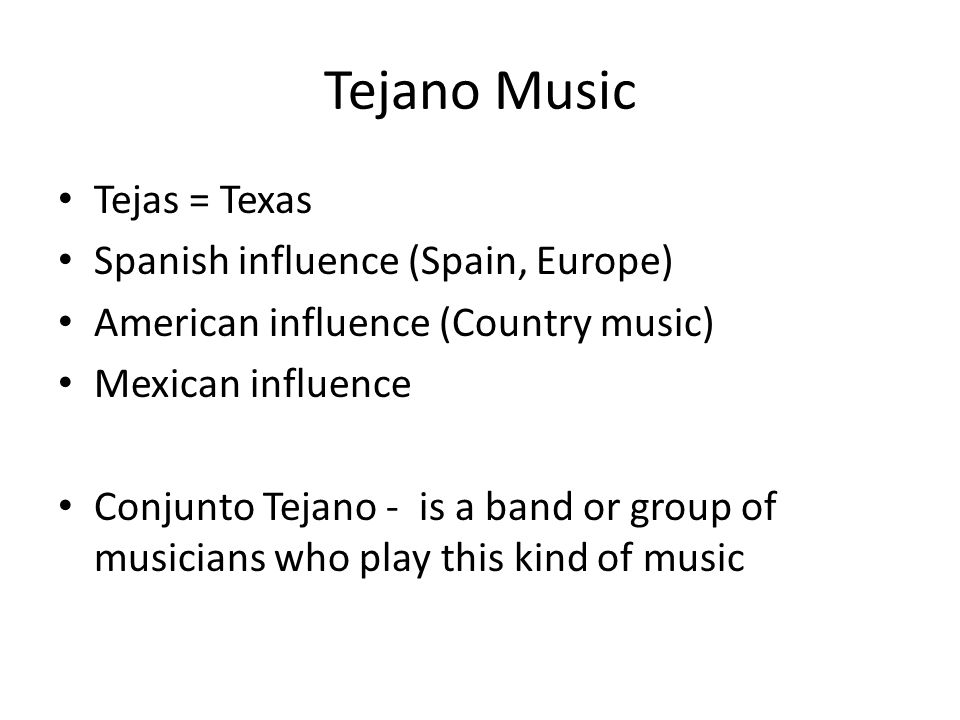 Tejano Music Tejas = Texas Spanish influence (Spain, Europe) American influence (Country music) Mexican influence Conjunto Tejano - is a band or group