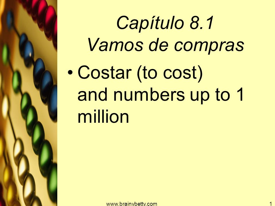 Capítulo 8.1 Vamos de compras Costar (to cost) and numbers up to 1 million www.brainybetty.com1