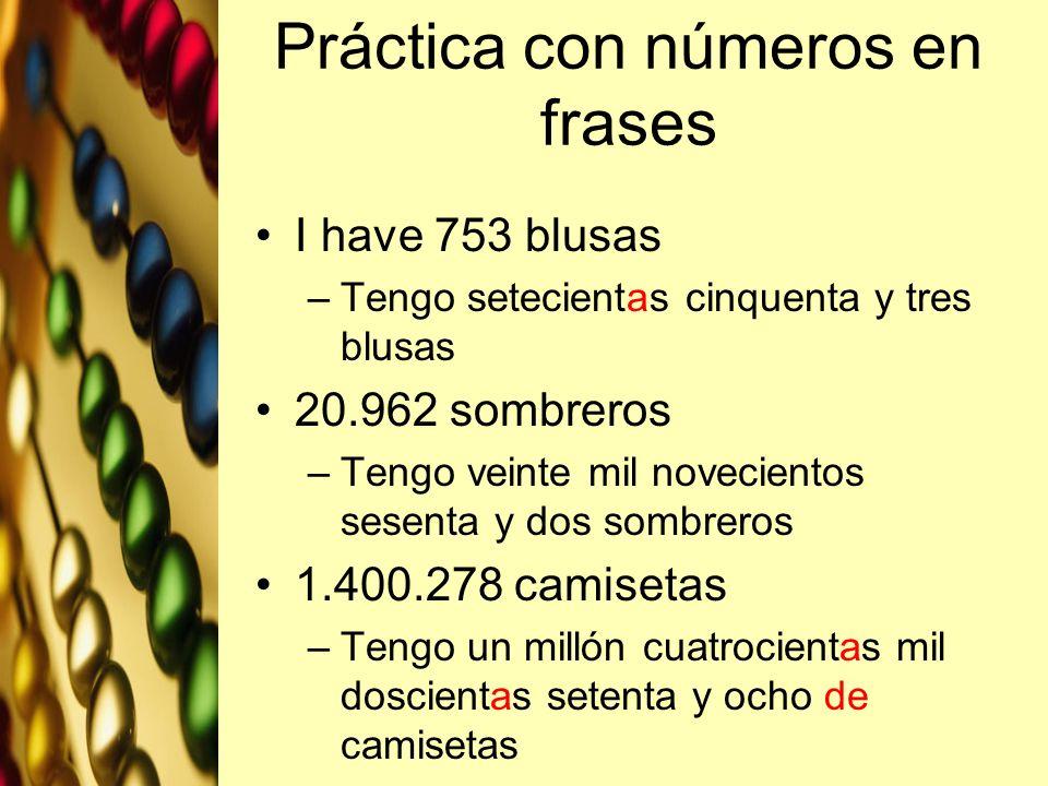 Práctica con números en frases I have 753 blusas –Tengo setecientas cinquenta y tres blusas 20.962 sombreros –Tengo veinte mil novecientos sesenta y d
