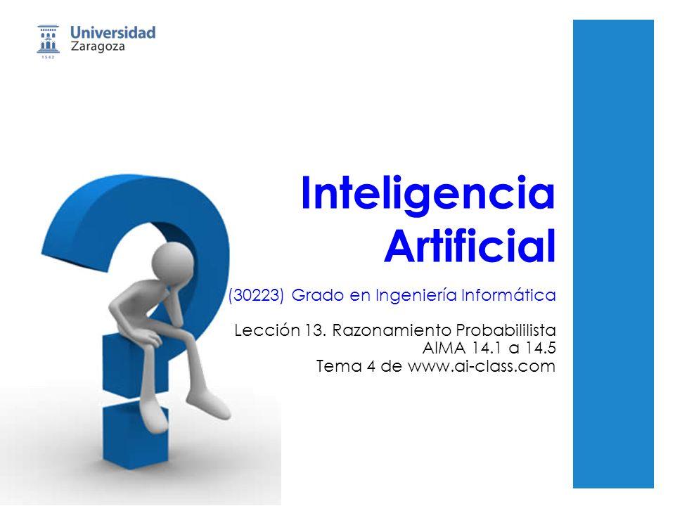 Inteligencia Artificial (30223) Grado en Ingeniería Informática Lección 13. Razonamiento Probabililista AIMA 14.1 a 14.5 Tema 4 de www.ai-class.com