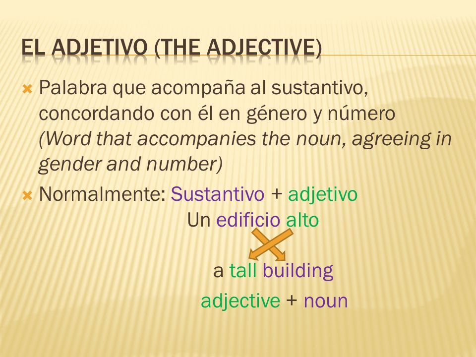 Palabra que acompaña al sustantivo, concordando con él en género y número (Word that accompanies the noun, agreeing in gender and number) Normalmente: Sustantivo + adjetivo Un edificio alto a tall building adjective + noun