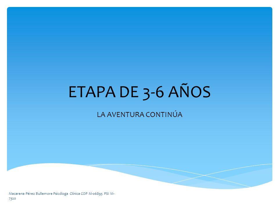 ETAPA DE 3-6 AÑOS LA AVENTURA CONTINÚA Macarena Pérez Bullemore Psicóloga Clínica COP M-06895 PSI M- 7320