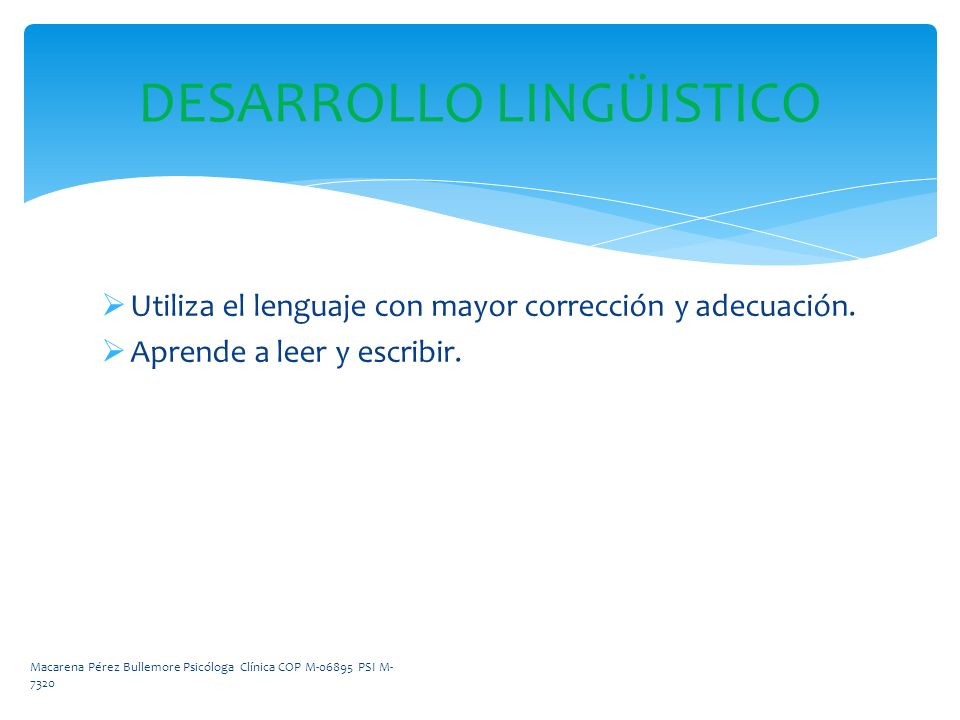 DESARROLLO LINGÜISTICO Utiliza el lenguaje con mayor corrección y adecuación. Aprende a leer y escribir. Macarena Pérez Bullemore Psicóloga Clínica CO