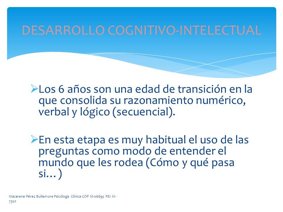 DESARROLLO COGNITIVO-INTELECTUAL Los 6 años son una edad de transición en la que consolida su razonamiento numérico, verbal y lógico (secuencial). En