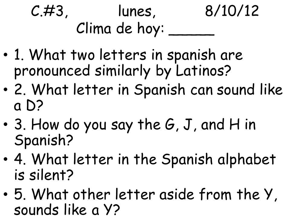 C.#3,lunes,8/10/12 Clima de hoy: _____ 1. What two letters in spanish are pronounced similarly by Latinos? 2. What letter in Spanish can sound like a