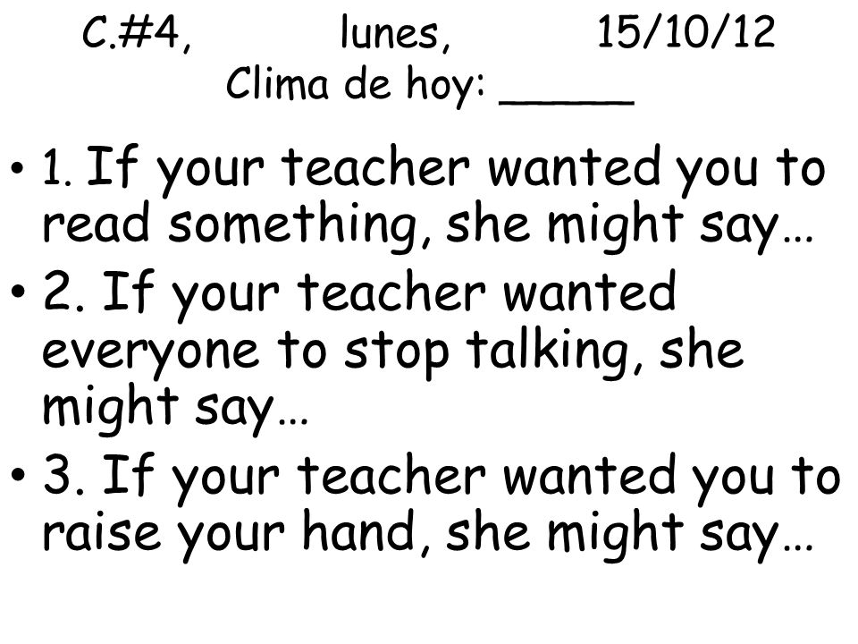C.#4,lunes,15/10/12 Clima de hoy: _____ 1. If your teacher wanted you to read something, she might say… 2. If your teacher wanted everyone to stop tal
