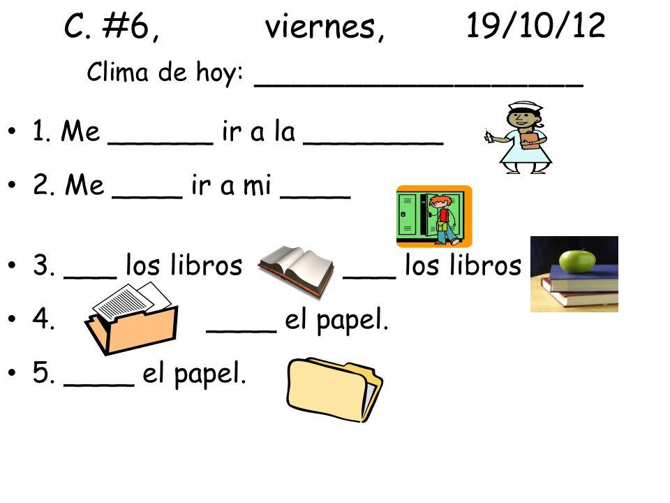 C. #6,viernes,19/10/12 Clima de hoy: __________________ 1. Me ______ ir a la ________ 2. Me ____ ir a mi ____ 3. ___ los libros ___ los libros 4. ____