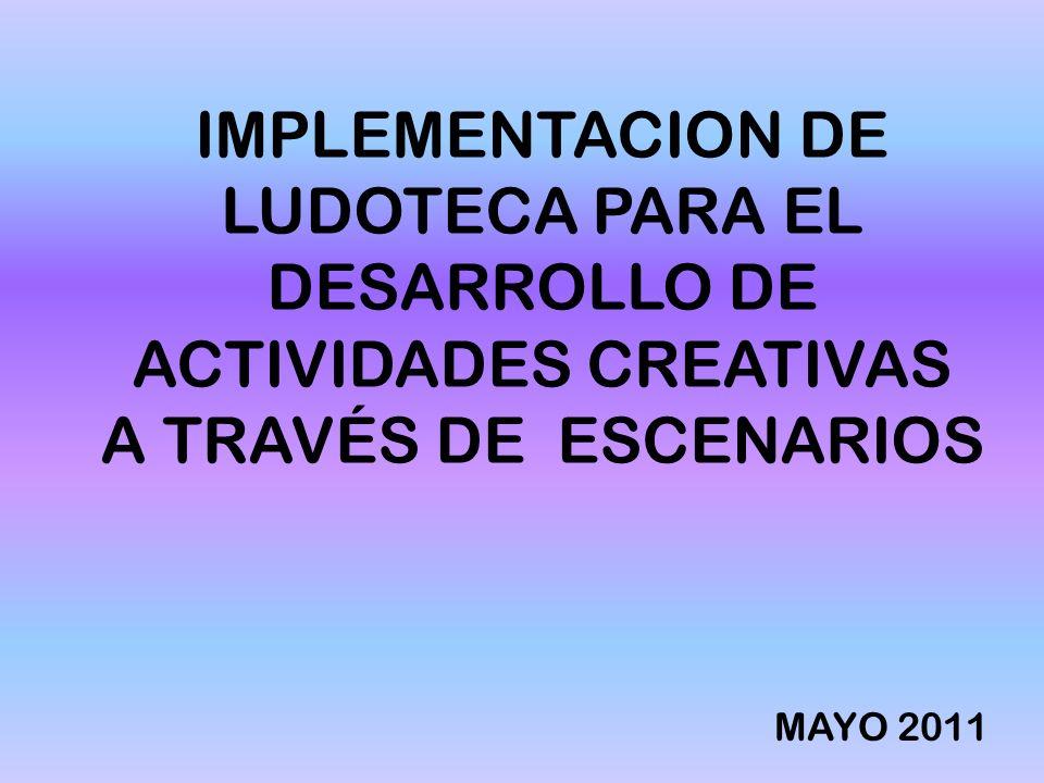 IMPLEMENTACION DE LUDOTECA PARA EL DESARROLLO DE ACTIVIDADES CREATIVAS A TRAVÉS DE ESCENARIOS MAYO 2011