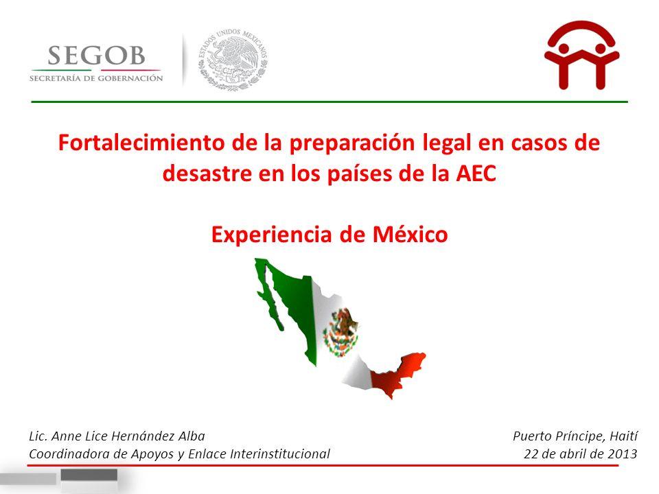 Fortalecimiento de la preparación legal en casos de desastre en los países de la AEC Experiencia de México Lic. Anne Lice Hernández Alba Coordinadora