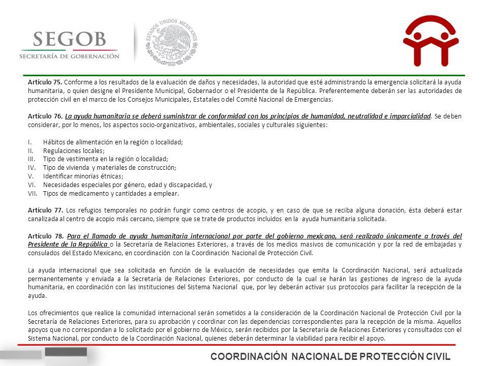 COORDINACIÓN NACIONAL DE PROTECCIÓN CIVIL Artículo 75. Conforme a los resultados de la evaluación de daños y necesidades, la autoridad que esté admini