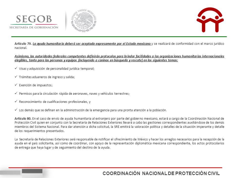 COORDINACIÓN NACIONAL DE PROTECCIÓN CIVIL Artículo 79. La ayuda humanitaria deberá ser aceptada expresamente por el Estado mexicano y se realizará de