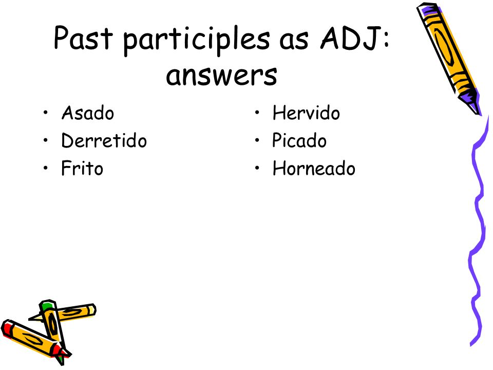 Past participles as ADJ: answers Asado Derretido Frito Hervido Picado Horneado