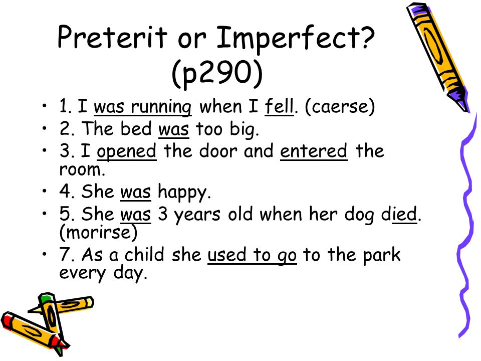 Preterit or Imperfect? (p290) 1. I was running when I fell. (caerse) 2. The bed was too big. 3. I opened the door and entered the room. 4. She was hap