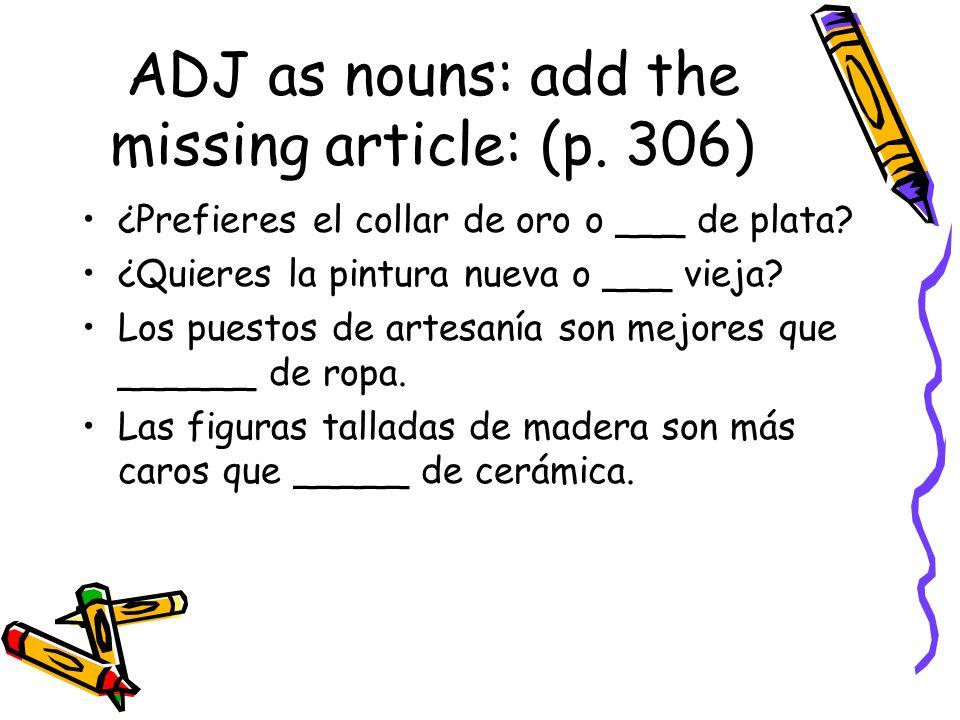 ADJ as nouns: add the missing article: (p. 306) ¿Prefieres el collar de oro o ___ de plata? ¿Quieres la pintura nueva o ___ vieja? Los puestos de arte