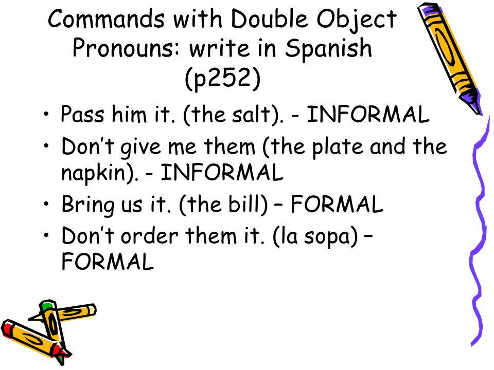 Commands with pronouns: answers Pásasela. No me los des. Tráiganosla. No se la pida.
