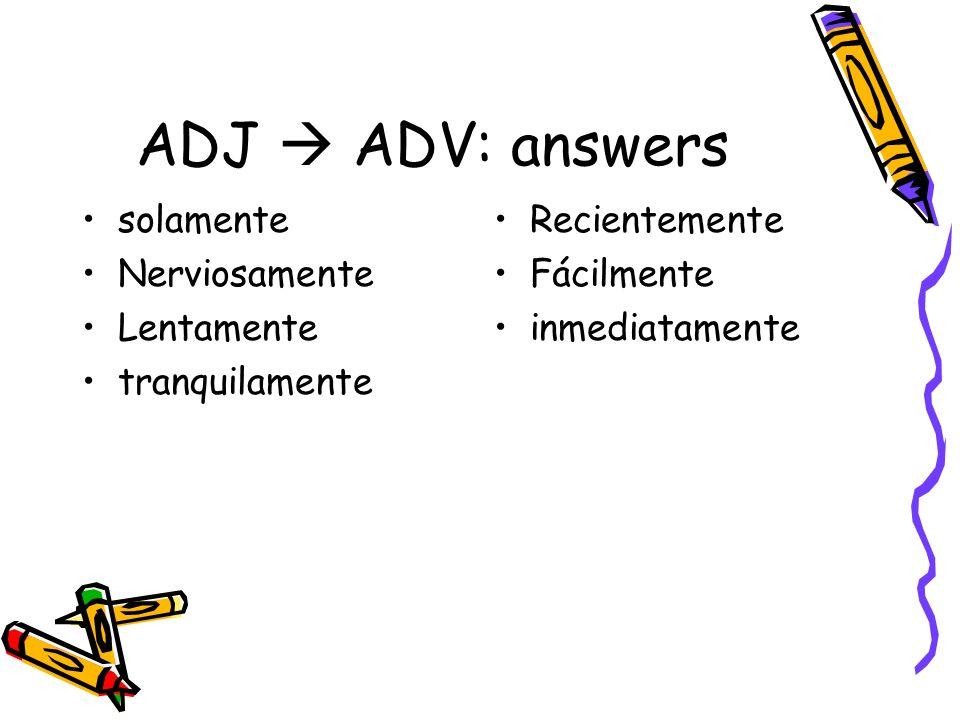 ADJ ADV: answers solamente Nerviosamente Lentamente tranquilamente Recientemente Fácilmente inmediatamente