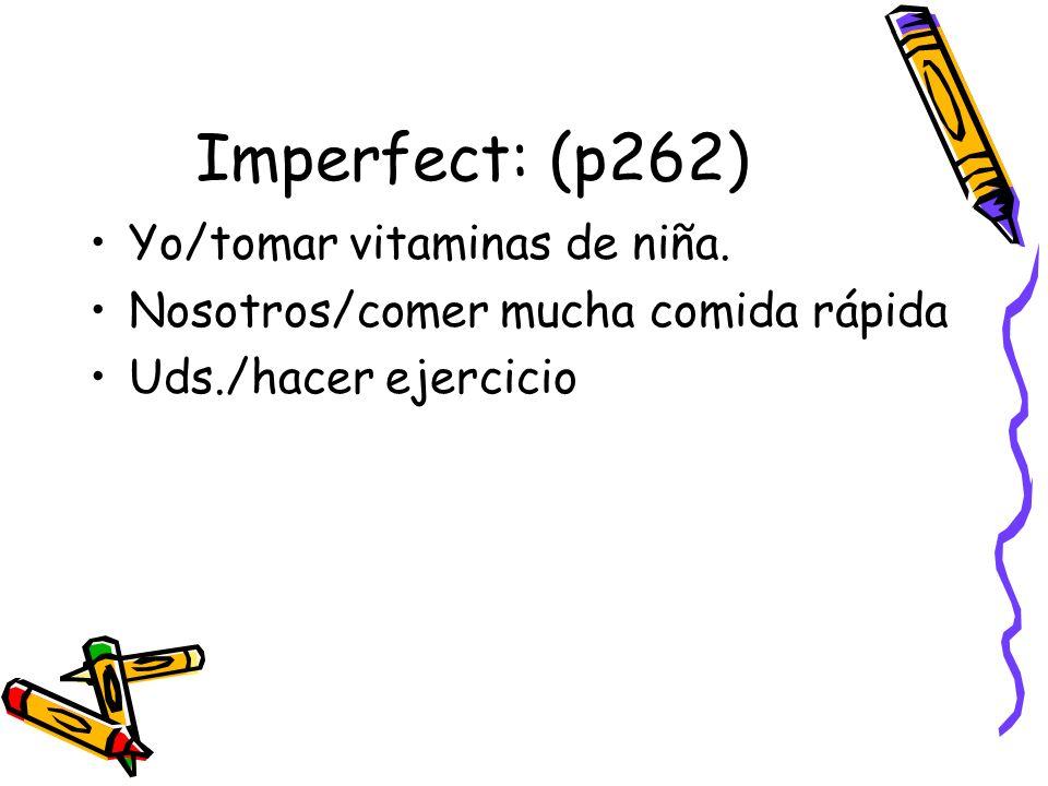 Imperfect: (p262) Yo/tomar vitaminas de niña. Nosotros/comer mucha comida rápida Uds./hacer ejercicio