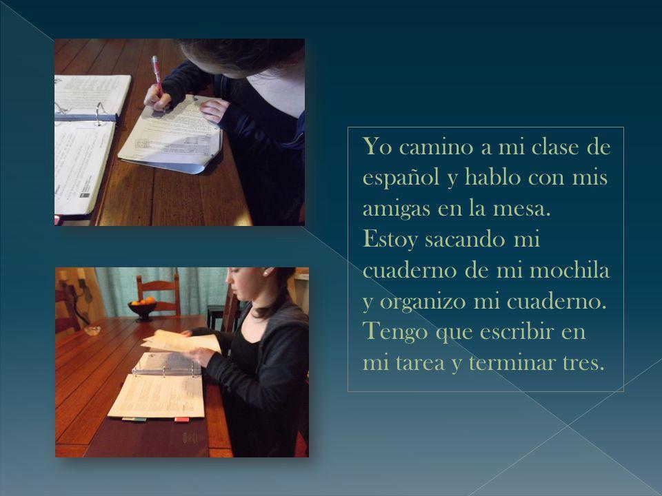 Yo camino a mi clase de español y hablo con mis amigas en la mesa. Estoy sacando mi cuaderno de mi mochila y organizo mi cuaderno. Tengo que escribir