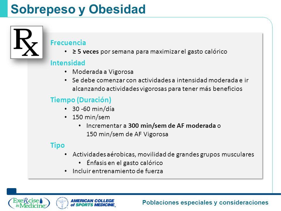 Poblaciones especiales y consideraciones Sobrepeso y Obesidad Frecuencia 5 veces por semana para maximizar el gasto calórico Intensidad Moderada a Vig