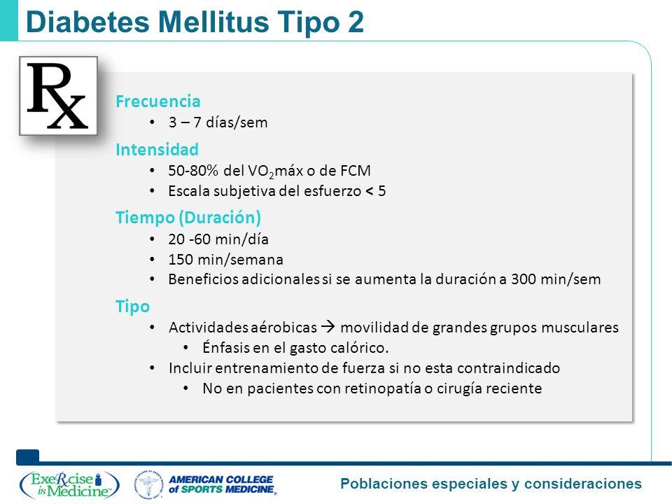 Poblaciones especiales y consideraciones Diabetes Mellitus Tipo 2 Frecuencia 3 – 7 días/sem Intensidad 50-80% del VO 2 máx o de FCM Escala subjetiva d