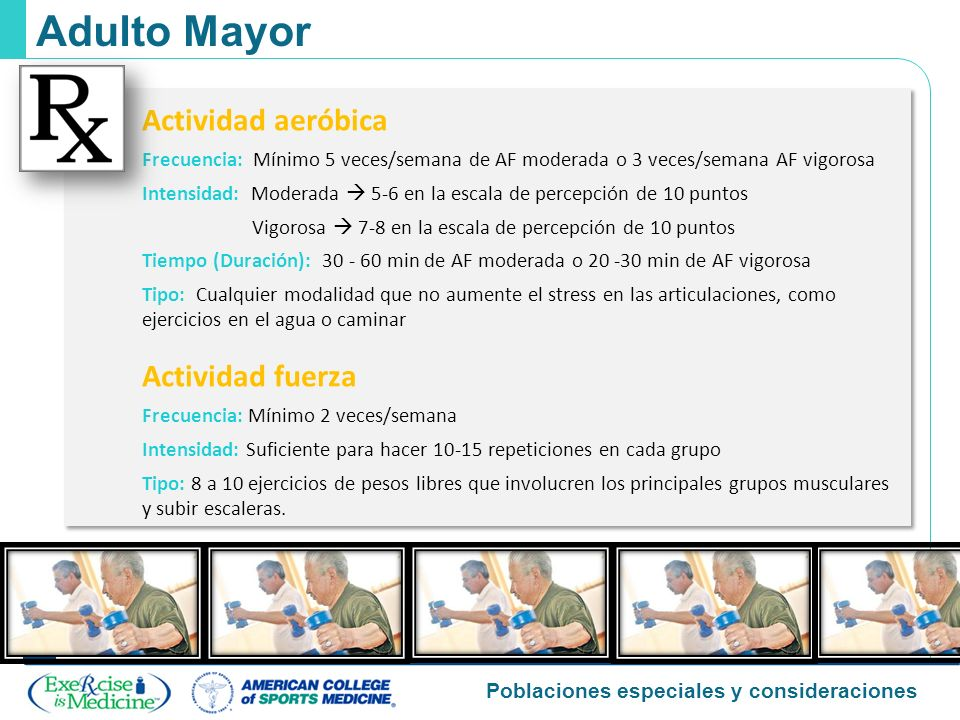 Poblaciones especiales y consideraciones Adulto Mayor Actividad aeróbica Frecuencia: Mínimo 5 veces/semana de AF moderada o 3 veces/semana AF vigorosa