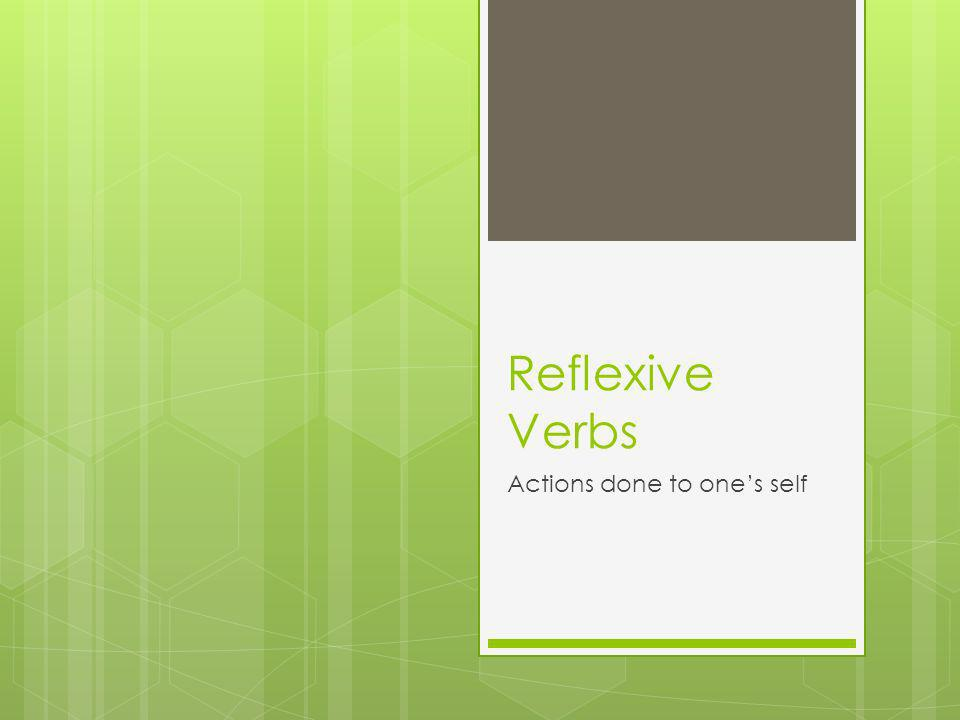 Reflexive Verbs Actions done to ones self