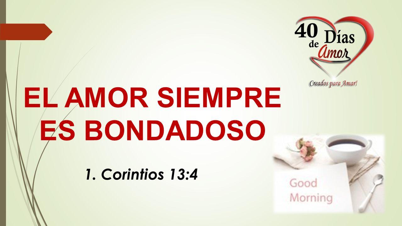 EL AMOR SIEMPRE ES BONDADOSO 1. Corintios 13:4