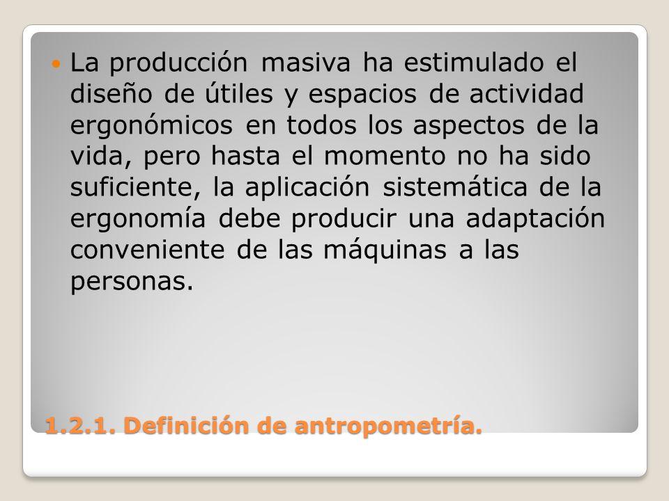 1.2.1. Definición de antropometría. 1.2.1. Definición de antropometría. La producción masiva ha estimulado el diseño de útiles y espacios de actividad