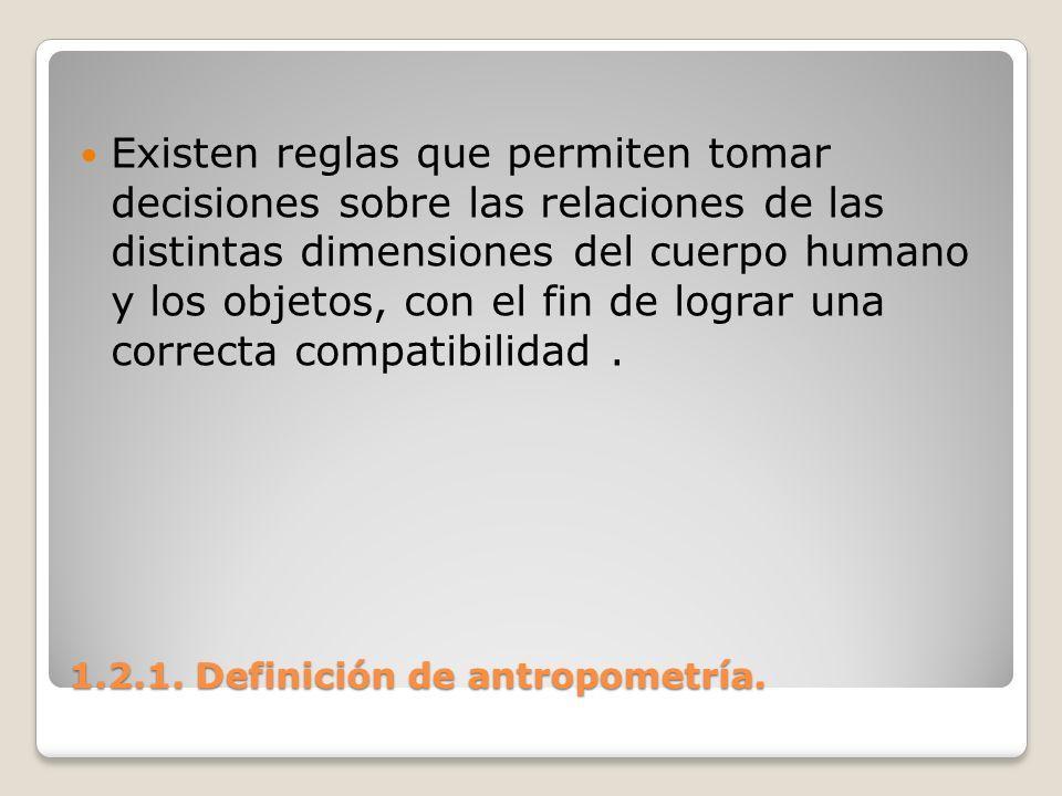 1.2.1. Definición de antropometría. 1.2.1. Definición de antropometría. Existen reglas que permiten tomar decisiones sobre las relaciones de las disti