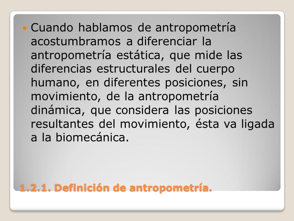 1.2.1. Definición de antropometría. 1.2.1. Definición de antropometría. Cuando hablamos de antropometría acostumbramos a diferenciar la antropometría