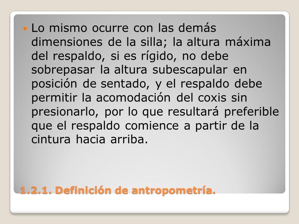 1.2.1. Definición de antropometría. 1.2.1. Definición de antropometría. Lo mismo ocurre con las demás dimensiones de la silla; la altura máxima del re