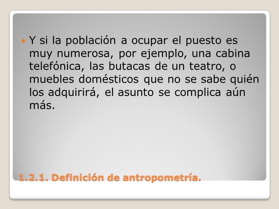 1.2.1. Definición de antropometría. 1.2.1. Definición de antropometría. Y si la población a ocupar el puesto es muy numerosa, por ejemplo, una cabina
