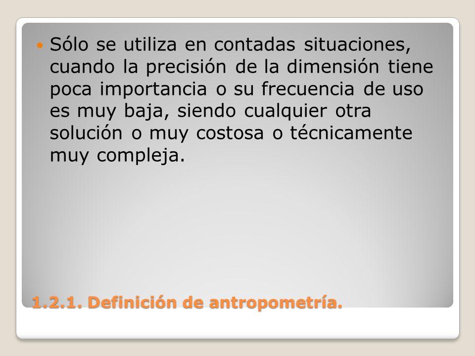 1.2.1. Definición de antropometría. 1.2.1. Definición de antropometría. Sólo se utiliza en contadas situaciones, cuando la precisión de la dimensión t