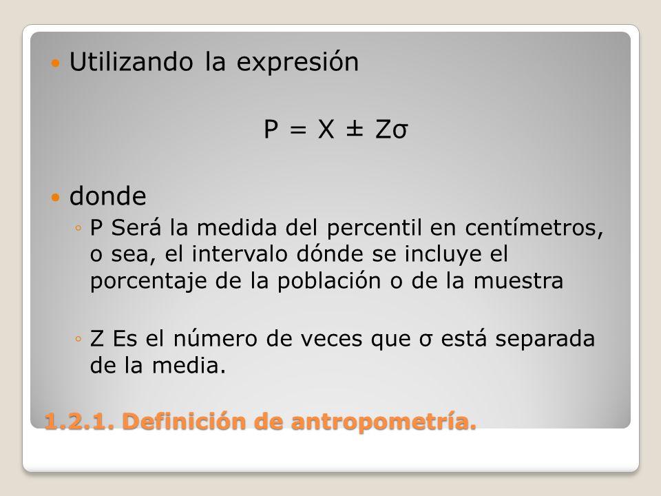1.2.1. Definición de antropometría. 1.2.1. Definición de antropometría. Utilizando la expresión P = X ± Zσ donde P Será la medida del percentil en cen