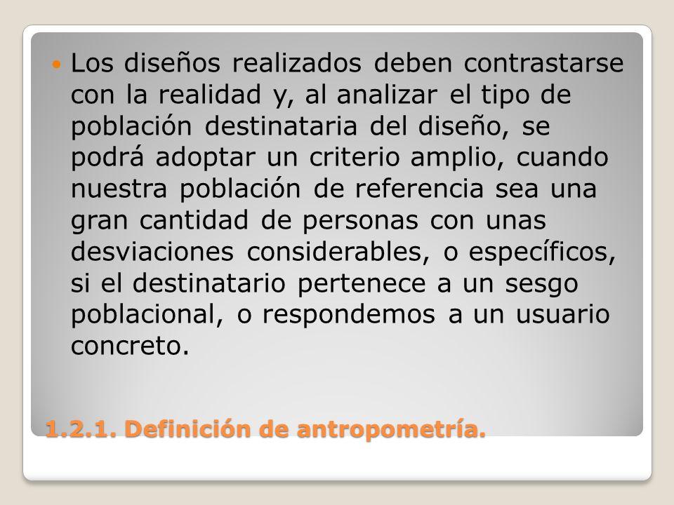 1.2.1. Definición de antropometría. 1.2.1. Definición de antropometría. Los diseños realizados deben contrastarse con la realidad y, al analizar el ti