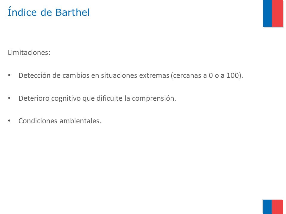 Índice de Barthel Limitaciones: Detección de cambios en situaciones extremas (cercanas a 0 o a 100). Deterioro cognitivo que dificulte la comprensión.