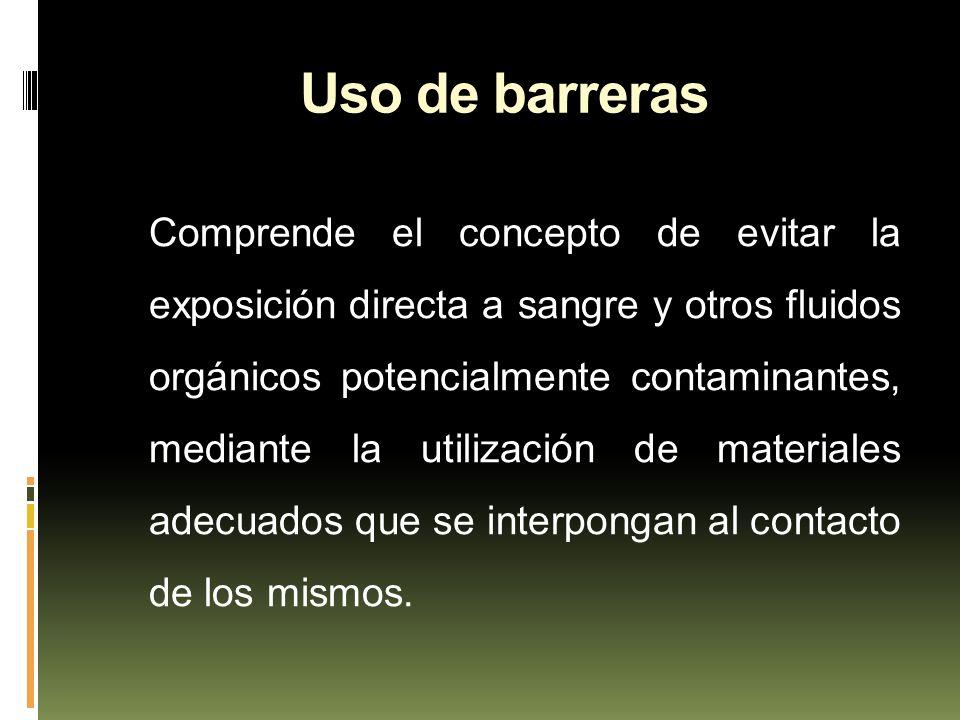 Uso de barreras Comprende el concepto de evitar la exposición directa a sangre y otros fluidos orgánicos potencialmente contaminantes, mediante la uti