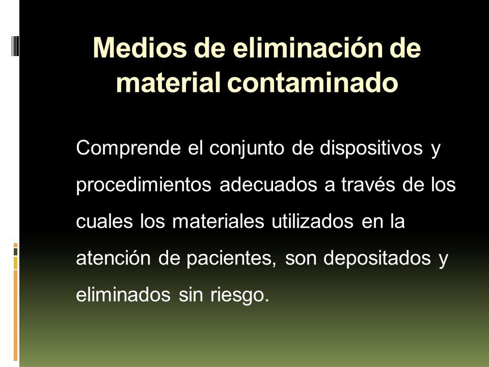 Medios de eliminación de material contaminado Comprende el conjunto de dispositivos y procedimientos adecuados a través de los cuales los materiales u