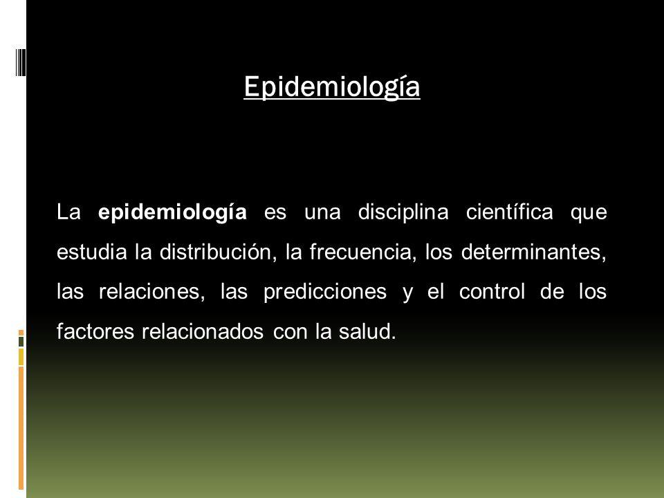Epidemiología La epidemiología es una disciplina científica que estudia la distribución, la frecuencia, los determinantes, las relaciones, las predicc