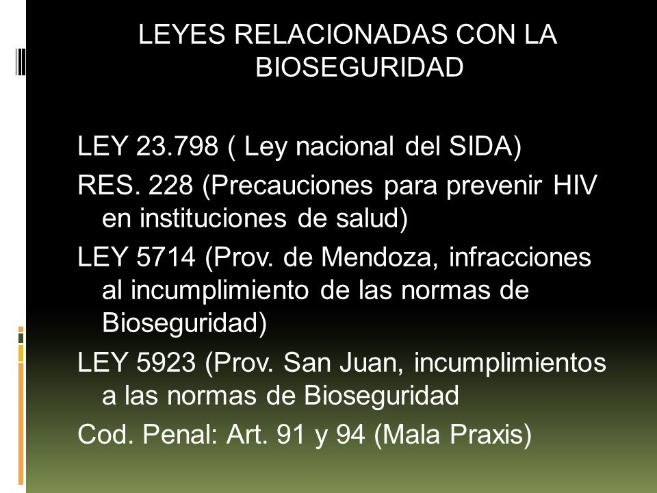 LEYES RELACIONADAS CON LA BIOSEGURIDAD LEY 23.798 ( Ley nacional del SIDA) RES. 228 (Precauciones para prevenir HIV en instituciones de salud) LEY 571