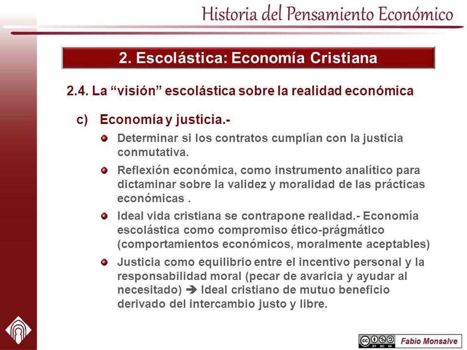 2. Escolástica: Economía Cristiana c)Economía y justicia.- Determinar si los contratos cumplían con la justicia conmutativa. Reflexión económica, como